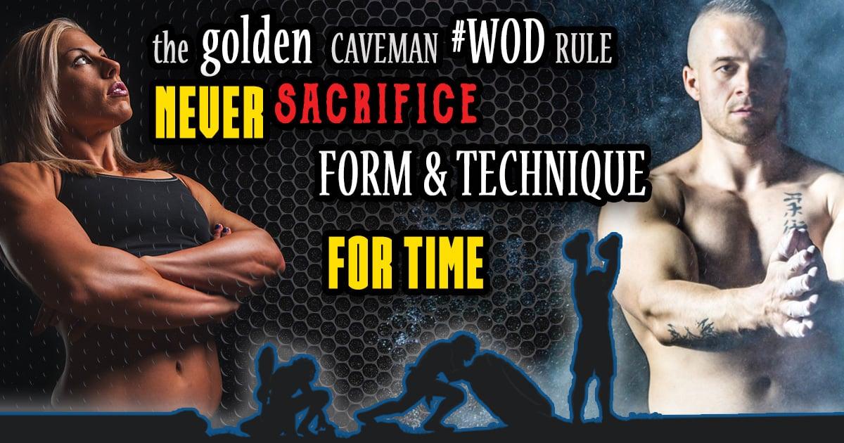 The golden caveman WOD rule NEVER sacrifice form & technique FOR TIME