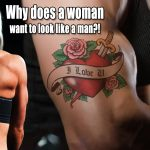 Why does a woman want to look like a man?!