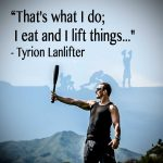 """That's what I do; I eat and I lift things..."" - Tyrion Lanlifter"