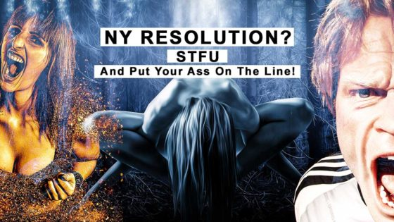 NY Resolution? STFU And Put Your Ass On The Line!