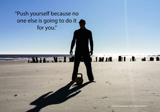 """Push yourself because no one else is going to do it for you."""